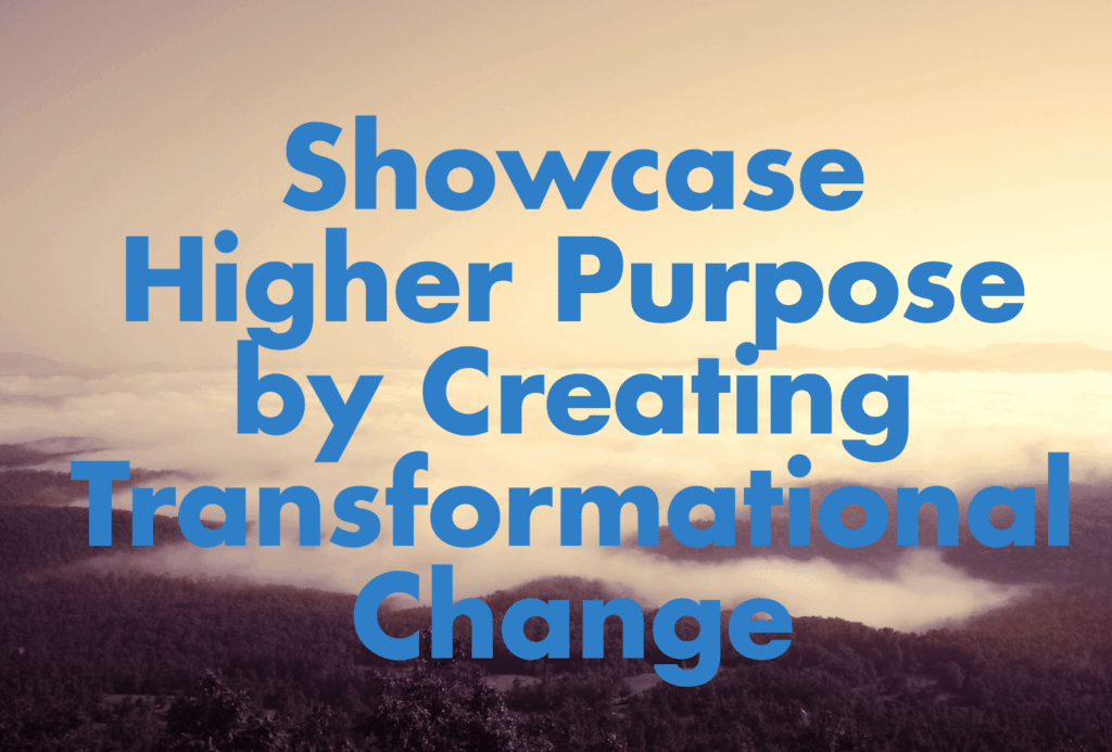 Showcase higher purpose by creating transformational change