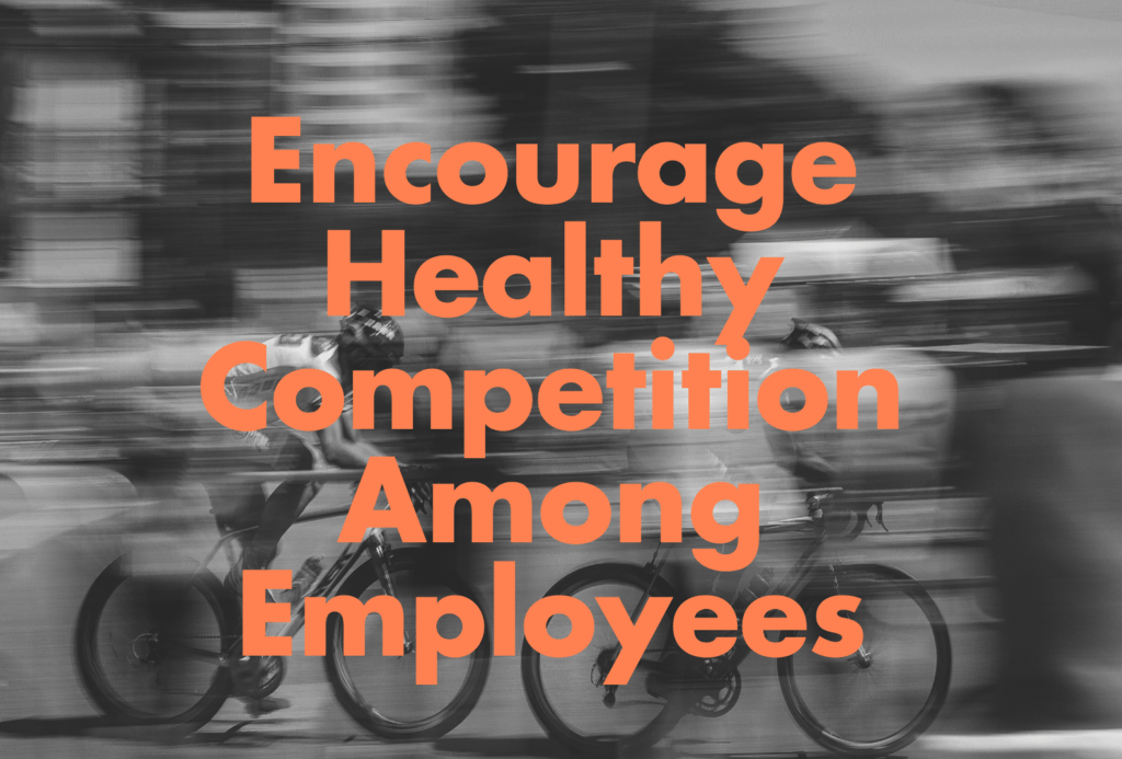 Encourage healthy competition among employees